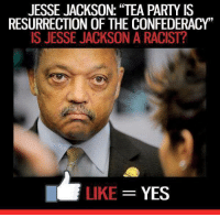 "JESSE JACKSON: ""TEA PARTY IS  RESURRECTION OF THE CONFEDERACY""  IS JESSE JACKSON A RACIST?  LIKE  YES He is a complete moron!"
