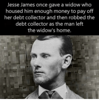 Jesse James once gave a widow who  housed him enough money to pay off  her debt collector and then robbed the  debt collector as the man left  the widow's home. Nice, and clever :)