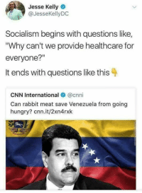 "cnn.com, Hungry, and Memes: Jesse Kelly  @JesseKellyDC  Socialism begins with questions like,  Why can't we provide healthcare for  everyone?""  It ends with questions like this 4  CNN International @cnni  Can rabbit meat save Venezuela from going  hungry? cnn.it/2xn4rxk"
