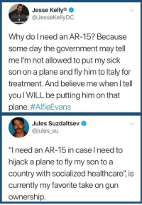 "Why do I need an AR-15?: Jesse Kellyo  @JesseKellyDC  Why do l need an AR-15? Because  some day the government may tell  me I'm not allowed to put my sick  son on a plane and fly him to ltaly for  treatment. And believe me when I tell  you WILL be putting him on that  plane. #AlfieEvans  Jules Suzdaltsev  @jules su  ""I need an AR-15 in case l need to  hijack a plane to fly my son to a  country with socialized healthcare"", is  currently my favorite take on gun  ownership Why do I need an AR-15?"
