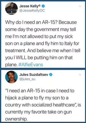 "Sick, Government, and Ar 15: Jesse Kellyo  @JesseKellyDC  Why do l need an AR-15? Because  some day the government may tell  me I'm not allowed to put my sick  son on a plane and fly him to ltaly for  treatment. And believe me when I tell  you I WILL be putting him on that  plane. #AlfieEvans  Jules Suzdaltsev  @jules su  ""I need an AR-15 in case I need to  hijack a plane to fly my son to a  country with socialized healthcare"", is  currently my favorite take on gun  ownership Well this about sums things up 😂"