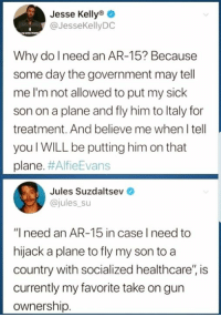 "#HateLiberalsBiteMe. Sad 😔 state of affairs.: Jesse Kellyo o  @JesseKellyDC  Why do l need an AR-15? Because  some day the government may tell  me I'm not allowed to put my sick  son on a plane and fly him to Italy for  treatment. And believe me when I tell  you I WILL be putting him on that  plane. #AlfieEvans  Jules Suzdaltsev  @jules su  ""I need an AR-15 in case I need to  hijack a plane to fly my son to a  country with socialized healthcare'"" is  currently my favorite take on gun  ownership. #HateLiberalsBiteMe. Sad 😔 state of affairs."