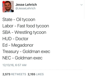 Doctor, Fast Food, and Food: Jesse Lehrich  @JesseLehrich  State Oil tycoon  Labor - Fast food tycoon  SBA - Wrestling tycoon  HUD Doctor  Ed - Megadonor  Treasury Goldman exec  NEC Goldman exec  12/13/16, 6:57 AM  2,573 RETWEETS 2,155 LIKES c-bassmeow:  Finally a government run by outsiders! Just the wrong kind 😊🔫