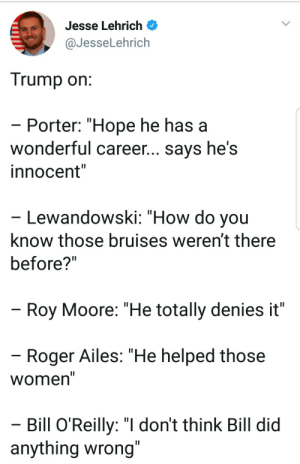 "Bill O'Reilly, Roger, and Tumblr: Jesse Lehrich  @JesseLehrich  Trump on  Porter: ""Hope he has a  wonderful career... says he's  innocent""  Lewandowski: ""How do you  know those bruises weren't there  before?""  Roy Moore: ""He totally denies it""  Roger Ailes: ""He helped those  Women  Bill O'Reilly: ""I don't think Bill did  anything wrong liberalsarecool:""Nobody respects [men who abuse] women more than me"" - Trump"