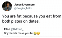 Memes, Fat, and 🤖: Jesse Livermore  @Fragiie_Millz  You are fat because you eat from  both plates on dates.  Filoe@RxFiloe  Boyfriends make you fat 📠