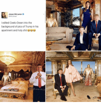 HOLY SHIT @larenmcjesse: Jesse McLaren  C Jesse  l edited Ceelo Green into the  background of pics of Trump in his  apartment and holy shit  @Laren McJe HOLY SHIT @larenmcjesse