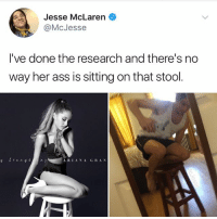 Ass, Memes, and McLaren: Jesse McLaren  @McJesse  arrin  I've done the research and there's no  way her ass is sitting on that stool  A RIANA GRA N We need answers @arianagrande