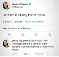 me irl: Jesse McLaren  @McJesse  Die Hard is a Harry Potter movie.  6:50 PM.12/24/18 Twitter for Android  790 Retweets 4,300 Likes  Jesse McLaren @McJesse 16h  He sneaks around a tower at night  avoiding Alan Rickman. It's a Harry Potter  movie.  919 463 CO 2,383 me irl