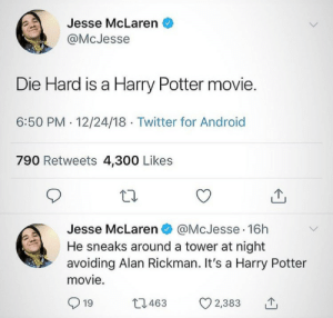 me irl by defactosithlord MORE MEMES: Jesse McLaren  @McJesse  Die Hard is a Harry Potter movie.  6:50 PM.12/24/18 Twitter for Android  790 Retweets 4,300 Likes  Jesse McLaren @McJesse 16h  He sneaks around a tower at night  avoiding Alan Rickman. It's a Harry Potter  movie.  919 463 CO 2,383 me irl by defactosithlord MORE MEMES