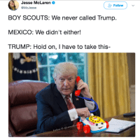 Memes, Lost, and Http: Jesse McLaren  @McJesse  Follow  BOY SCOUTS: We never called Trump.  MEXICO: We didn't either!  TRUMP: Hold on, I have to take this-  Follow IG @LarenM Trump has lost his mind and should NOT be President. Do you agree? Take our poll NOW → → →  http://bit.ly/Trump-Impeachment