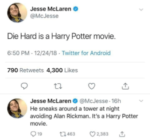 300 Likes: Jesse McLaren  @McJesse  Me  Die Hard is a Harry Potter movie.  6:50 PM 12/24/18 Twitter for Android  790 Retweets 4,300 Likes  Jesse McLaren @McJesse 16h  He sneaks around a tower at night  avoiding Alan Rickman. It's a Harry Potter  Me  movie.  L1463  19  2,383
