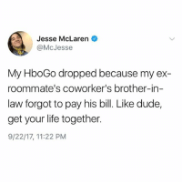 If you don't get your shit together I'm going to have to go back to using my parents account. Follow @larenmcjesse: Jesse McLaren  @McJesse  My HboGo dropped because my ex-  roommate's coworker's brother-in-  law forgot to pay his bill. Like dude,  get your life together.  9/22/17, 11:22 PM If you don't get your shit together I'm going to have to go back to using my parents account. Follow @larenmcjesse