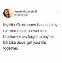 My god some people are just so unreliable: Jesse McLaren  @McJesse  rrin  My HboGo dropped because my  ex-roommate's coworker's  brother-in-law forgot to pay his  bill. Like dude, get your life  together. My god some people are just so unreliable