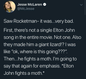 "Bad, Saw, and Giant: Jesse McLaren  @McJesse  Starring  Me  Saw Rocketman- it was..very bad.  First, there's not a single Elton John  song in the entire movie. Not one. Also  they made him a giant lizard!? I was  like ""ok, where is this going???"".  Then...he fights a moth. I'm going to  say that again for emphasis. *Elton  John fights a moth.* He's a Rocketman"