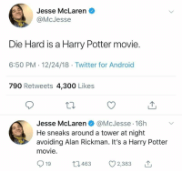 Harry Potter: Jesse McLaren  @McJesse  tarrin  Die Hard is a Harry Potter movie  6:50 PM 12/24/18 Twitter for Android  790 Retweets 4,300 Likes  Jesse McLaren @McJesse 16h  He sneaks around a tower at night  avoiding Alan Rickman. It's a Harry Potter  movie  tarrin  ,Me  19  t3463 2,383