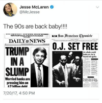 Bad, Memes, and News: Jesse McLaren  @McJesse  The 90s are back baby!!!  Hal' of staff may go, program. to b-slashed  DAILY NEWS  曰aan  ranrisr。Chroniclr  TRUMPOJ. SET FREE  IN A  SLUMP  As whole world  looks on, he is  found not guity  @LarenMoJesso  Worried banks are  pressing him on  $2 hillinn daht  7/20/17, 4:50 PM Ugh I need to shower so bad I'm disgusting