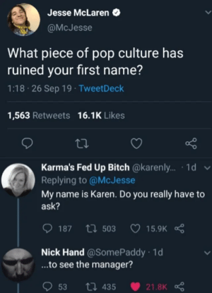 Some more memes: Jesse McLaren  @McJesse  What piece of pop culture has  ruined your first name?  1:18 26 Sep 19 TweetDeck  1,563 Retweets 16.1K Likes  Karma's Fed Up Bitch @karenly... 1d v  Replying to @McJesse  My name is Karen. Do you really have  ask?  15.9K R  187 t503  Nick Hand@Some Paddy 1d  ...to see the manager?  53  ti 435  21.8K Some more memes