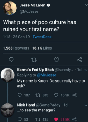 awesomesthesia:  I would like to speak to your manager: Jesse McLaren  @McJesse  What piece of pop culture has  ruined your first name?  1:18 26 Sep 19 TweetDeck  16.1K Likes  1,563 Retweets  Karma's Fed Up Bitch @karenl.. 1d  Replying to @McJesse  My name is Karen. Do you really have to  ask?  187 503  15.9K  Nick Hand @SomePaddy 1d  ...to see the manager?  ti 435  53  21.8K awesomesthesia:  I would like to speak to your manager