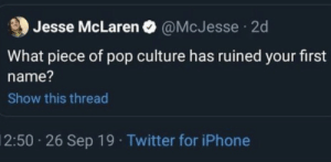 memes etc #2: Jesse McLaren O @McJesse  2d  What piece of pop culture has ruined your first  name?  Show this thread  2:50 26 Sep 19 Twitter for iPhone memes etc #2