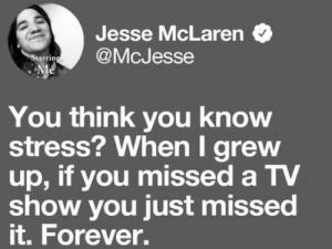laughoutloud-club:  It was hard back in the day: Jesse McLarern  @McJesse  Starring  Me  You think you know  stress? When I grew  up, if you missed a TV  show you just missed  it.Forever. laughoutloud-club:  It was hard back in the day