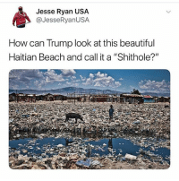 "Beautiful, Memes, and Beach: Jesse Ryan US,A  @JesseRyanUSA  How can Trump look at this beautiful  Haitian Beach and call it a ""Shithole?"" 😂😂😂 🗣@jesseryanusa 👈 —————————————— Follow us! 🔥 @drunkamerica 🔥"