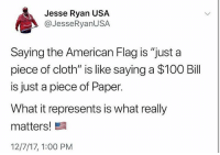 "Anaconda, Memes, and Snapchat: Jesse Ryan USA  @JesseRyanUSA  Saying the American Flag is ""just a  piece of cloth"" is like saying a $100 Bill  is just a piece of Paper.  What it represents is what really  matters!  12/7/17, 1:00 PM ____________________ 🔥Give us a follow! 🇺🇸 👉@drunkamerica👈 👉@drunkamerica👈 👉@drunkamerica👈 👉@drunkamerica👈 Follow us on Snapchat: DrunkAmerica 👻 ________________________ conservative trumptrain donaldtrump drunkamerica usa merica saturdaysarefortheboys presidenttrump liberallogic bluelivesmatter supportourtroops trump2017 military marines army navy infantry raisedright republican republicans 2ndamendment"