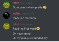 Ok Never Mind: jesse Today at 21:48  Guys guess who's pretty  walter Today at 21:48  madeline mccannn  jesse Today at 21:48  Read the first word  Ok never mind  Ok my joke just sounded gay