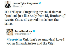 "Brotherly: Jesse Tyler Ferguson  @jessetyler  It's Friday so I'm getting my usual slew of  ""you look just like Andy from Big Brother 15""  tweets. Cause all gay red heads look the  same.   Anna Kendrick  @AnnaKendrick47  @jessetyler Ugh that's so annoying! Loved  vou as Miranda in Sex and the"