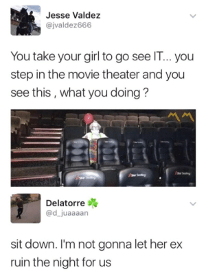 Date, Girl, and Movie: Jesse Valdez  @jvaldez666  You take your girl to go see IT... you  step in the movie theater and you  see this, what you doing?  sor Seating  Delatorre  @d_juaaaan  sit down. I'm not gonna let her ex  ruin the night for us Date night