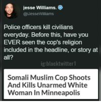 Somali: jesse Williams.  @iJesseWilliams  Police officers kill civilians  everyday. Before this, have you  EVER seen the cop's religion  included in the headline, or story at  all?  ig:blacktwitter1  Somali Muslim Cop Shoots  And Kills Unarmed White  Woman In Minneapolis