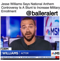 "Jesse Williams Says National Anthem Controversy is A Stunt to Increase Military Enrollment - blogged by @janisemonee ⠀⠀⠀⠀⠀⠀⠀⠀⠀ ⠀⠀⠀⠀⠀⠀⠀⠀⠀ Over the weekend, Donald Trump made headlines for some disturbing, yet not surprising, comments. This time Trump turned his attention to the NFL and the National Anthem. During a rally in Alabama on Friday he asked ""Wouldn't you love to see one of these NFL owners, when somebody disrespects our flag, to say, 'Get that son of a b**** off the field right now, he's fired'?"" ⠀⠀⠀⠀⠀⠀⠀⠀⠀ ⠀⠀⠀⠀⠀⠀⠀⠀⠀ In response to Trump's comments, Jesse Williams appeared on MSNBC on Sunday and offered his thoughts on the matter. ""It's also important to realize this anthem thing is a scam,"" Williams said. ""This is not actually part of football. This was invented in 2009 from the government paying the NFL to market military recruitment to get more people to go off and fight wars to die."" He continued to say ""This has nothing to do with the NFL, or American pastime, or tradition. This is to get boys and girls to go fly overseas and go kill people. They're marketing. They're pumping millions and millions of dollars into the NFL to get us to put on a pageant in front of the NFL football games to get you to go off and fight."" ⠀⠀⠀⠀⠀⠀⠀⠀⠀ ⠀⠀⠀⠀⠀⠀⠀⠀⠀ The Grey's Anatomy actor has been vocal on various social issues and is just the latest of celebrities and public figures to continue the conversation surrounding the NFL and the National Anthem. Others like J. Cole, Lebron James, and Diddy have also weighed in.: Jesse Williams Says National Anthem  Controversy Is A Stunt to Increase Military  Enroment @balleralert  MS  「ORM  E WILLIAMS ACTOR  S NUCLEAR FORCE IS ""A WAR DETERRENT"" TO END US NUCLEAR  5 Jesse Williams Says National Anthem Controversy is A Stunt to Increase Military Enrollment - blogged by @janisemonee ⠀⠀⠀⠀⠀⠀⠀⠀⠀ ⠀⠀⠀⠀⠀⠀⠀⠀⠀ Over the weekend, Donald Trump made headlines for some disturbing, yet not surprising, comments. This time Trump turned his attention to the NFL and the National Anthem. During a rally in Alabama on Friday he asked ""Wouldn't you love to see one of these NFL owners, when somebody disrespects our flag, to say, 'Get that son of a b**** off the field right now, he's fired'?"" ⠀⠀⠀⠀⠀⠀⠀⠀⠀ ⠀⠀⠀⠀⠀⠀⠀⠀⠀ In response to Trump's comments, Jesse Williams appeared on MSNBC on Sunday and offered his thoughts on the matter. ""It's also important to realize this anthem thing is a scam,"" Williams said. ""This is not actually part of football. This was invented in 2009 from the government paying the NFL to market military recruitment to get more people to go off and fight wars to die."" He continued to say ""This has nothing to do with the NFL, or American pastime, or tradition. This is to get boys and girls to go fly overseas and go kill people. They're marketing. They're pumping millions and millions of dollars into the NFL to get us to put on a pageant in front of the NFL football games to get you to go off and fight."" ⠀⠀⠀⠀⠀⠀⠀⠀⠀ ⠀⠀⠀⠀⠀⠀⠀⠀⠀ The Grey's Anatomy actor has been vocal on various social issues and is just the latest of celebrities and public figures to continue the conversation surrounding the NFL and the National Anthem. Others like J. Cole, Lebron James, and Diddy have also weighed in."
