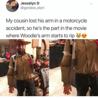 Memes, Lost, and Motorcycle: Jesselyn D  @gorjess_elyn  My cousin lost his arm in a motorcycle  accident, so he's the part in the movie  where Woodie's arm starts to rip He nailed it 👋🏼