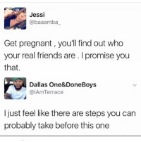 Friends, Memes, and Pregnant: Jessi  @baaamba  Get pregnant, you'll find out who  your real friends are. I promise you  that.  Dallas One&DoneBoys  @iAmTerrace  I just feel like there are steps you can  probably take before this one