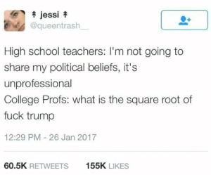 College, School, and Fuck: jessi f  @queentrash  High school teachers: I'm not going to  share my political beliefs, it's  unprofessional  College Profs: what is the square root of  fuck trump  12:29 PM 26 Jan 2017  60.5K RETWEETS  155K LIKES Area of circle is equal to the speed of light