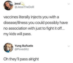 Kids, Silence, and Fight: jessi  @JessiTheDolll  vaccines literally injects you with a  disease/illness you could possibly have  no association with just to fight it off  my kids will pass  Yung Buñuelo  @Povediitz  Oh they'll pass alright A moment of silence for the fallen anti-vax kids.