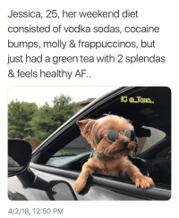Af, Memes, and Molly: Jessica, 25, her weekend diet  consisted of vodka sodas, cocaine  bumps, molly & frappuccinos, but  just had a green tea with 2 splendas  & feels healthy AF.  4/2/18, 12:50 PM Tag Jessica.. @vodkalana has terrible habits mixed with great humor @vodkalana @vodkalana