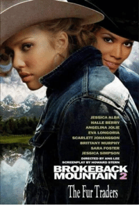 Halle Berry: JESSICA ALBA  HALLE BERRY  ANGELINA JOLIE  EVA LONGORIA  SCARLETT JOHANSSON  BRITTANY MURPHY  SARA FOSTER  JESSICA SIMPSON  DIRECTED BY ANG LEE  SCREENPLAY BY HOWARD STERN  BROKEBACK  MOUNTAIN 2  The Traders