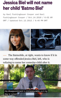 Jessica: Jessica Biel will not name  her child 'Batmo Biel  by Gael Fashingbauer Cooper and Gael  Fashingbauer Cooper/ Oct.14.2016 /6:02 AM  GMT/ Updated Oct.12.2012 / 6:45 PM GMT  _ The Batmobile, at right, wants to know if it in  some way offended Jessica Biel, left, who is  refusing to name her someday-child after it.  my disappointment is immeasurable and my  day is ruined