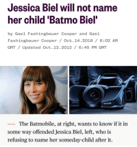 You had one job Jessica: Jessica Biel will not name  her child 'Batmo Biel  by Gael Fashingbauer Cooper and Gael  Fashingbauer Cooper / Oct. 14.2016/ 6:02 AM  GMT/ Updated Oct. 12.2012 / 6:45 PM GMT  The Batmobile, at right, wants to know if it in  some way offended Jessica Biel, left, who is  refusing to name her someday-child after it. You had one job Jessica