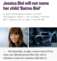 The dream is dead: Jessica Biel will not name  her child 'Batmo Biel  by Gael Fashingbauer Cooper and Gael  Fashingbauer Cooper / Oct. 14.2016/ 6:02 AM  GMT/Updated Oct.12.2012/ 6:45 PM GMT  The Batmobile, at right, wants to know if it in  some way offended Jessica Biel, left, who is  refusing to name her someday-child after it. The dream is dead