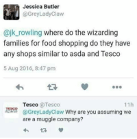 ~Dobby: Jessica Butler  @Grey Lady Claw  @jk rowling where do the wizarding  families for food shopping do they have  any shops similar to asda and Tesco  5 Aug 2016, 8:47 pm  11h  Tesco  @Tesco  TESCO  @Grey Lady claw Why are you assuming we  are a muggle company? ~Dobby
