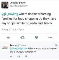 Honestly I get why people love Spotify so much: Jessica Butler  @GreyLady Claw  ajk rowling where do the wizarding  families for food shopping do they have  any shops similar to asda and Tesco  5 Aug 2016, 8:47 pm  11h  Tesco Tesco  TESCO  @Grey Lady Claw Why are you assuming we  are a muggle company? Honestly I get why people love Spotify so much