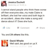 """""""Good on ya Jes well said X"""" 😩 @jokezar posts the best content on here: Jessica Duckett  Yesterday at 19:40  l cannot stand people who think there worse  off then everyone else..my mate Claire is  brilliant..she lost her voice and both legs in  an accident...does she make a song and  dance about it? Does she fuck.  Like  1 Comment  Share  You and 24 others like this.  David Whaite  Well said Jes good on ya X  Yesterday at 23:54 Like """"Good on ya Jes well said X"""" 😩 @jokezar posts the best content on here"""