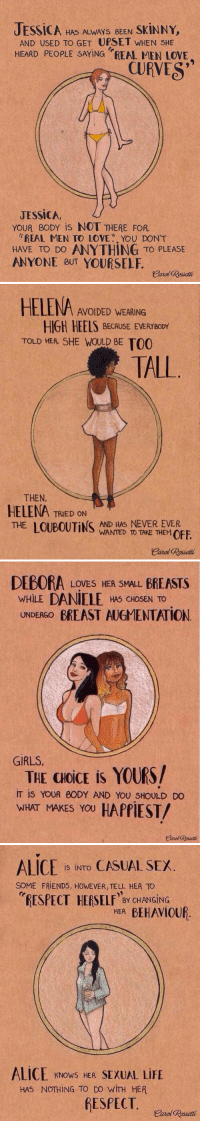 https://t.co/NUMuh4PiE8: JEssiCA HAS ALWAYS BEEN  SKINNY,  AND USED TO GET UPSET WHEN SHE  HEARD PEOPLE SAYING REAL MEN LOVE  CURVES  JESSICA  YOUR eoDY is NOT THERE FOR  REAL MEN TO LOVE A. YOU DONT  HAVE TO DO ANYTHING TO PLEASE  ANYONE eUT YOURSELF  earl Rosetti   HELENA AVOIDED WEARING  HIGH HEELS BECAUSE EVERYBODY  TOLD HEA SHE WOULD BE TO0  TALL  THEN,  HELENA TRIED ON  AND HAS NEVER EVER  THE  WANTED TO TAKE THEMOFF  Carol Rosetti   DEBORA  LOVES HER SMALL BREASTS  WHILE  DANIELE HAS CHOSEN TO  UNDERGO  BREAST AUGMENTATION  GIRLS  THE aoiCE is YOURS/  IT is YOUR 60DY AND You shoULD Do  WHAT MAKES YOU  HAPPIEST/   ALICE  is INTO CASUAL SEX  SOME FRIENDS, HowEVER, TELL HER TO  mRESPECT HERSELF' BY CHANGING  ALICE KNows HER SEXUAL LIFE  HAS NOTHING TO DO WITH HER  fESPECT. https://t.co/NUMuh4PiE8