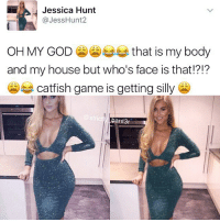 Catfished, Memes, and 🤖: Jessica Hunt  @Jess Hunt 2  OH MY GOD  that is my body  and my house but who's face is that??  catfish game is getting silly  ant3r 😂 can't deny she has photoshop skills tho ffs 😩 real one is on the right credit: @jesshunt2