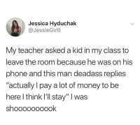 "Money, Phone, and Teacher: Jessica Hyduchak  @JessieGirlll  My teacher asked a kid in my class to  leave the room because he was on his  phone and this man deadass replies  ""actually l pay a lot of money to be  here l think I'll stay"" I was  shoooooooook Damn"