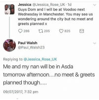 Memes, Rose, and Tomorrow: Jessica @Jessica_Rose UK 1d  Guys Dom and I will be at Voodoo next  Wednesday in Manchester. You may see us  wondering around the city but no meet and  greets planned x  286  205  V825  Paul Walsh  @Paul_Walsh23  Replying to @Jessica_Rose UK  Me and my nan will be in Asda  tomorrow afternoon....no meet & greets  planned though  09/07/2017, 7:32 pm 😩😩😂😂😂