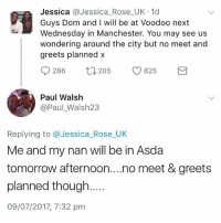 Rose, Tomorrow, and Wednesday: Jessica @Jessica_Rose_UK 1d  Guys Dom and I will be at Voodoo next  Wednesday in Manchester. You may see us  wondering around the city but no meet and  greets planned x  286  205  825  Paul Walsh  @Paul_Walsh23  Replying to @Jessica Rose UK  Me and my nan will be in Asda  tomorrow afternoon....no meet & greets  planned though.  09/07/2017, 7:32 pm That reply tho😂