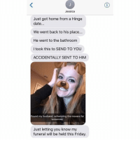 Friday, Funny, and Sorry: Jessica  Just got home from a Hinge  date.  We went back to his place...  He went to the bathroom  l took this to SEND TO YOU  ACCIDENTALLY SENT TO HIM  Found my husband, scheduling the movers for  tomorrow  Just letting you know my  funeral will be held this Friday. 💀💀💀💀💀💀💀💀💀💀💀💀💀💀. Pretty sure this is the end of the road for this girl. There's no recovering from this. Sorry.