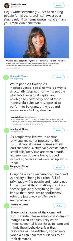 "smaug-official:  uncommonbish:THISTHISTHIS, and linguistic prescriptivism also falls into this category. Completely pointless, historically arbitrary way to keep TALENT + MERIT as secondary qualifiers. ""First impressions matter"" my ass. Get Gen Xs out of hiring positions  Bizarre social rules like these are literally so detrimental to autistic people trying to find work, I already struggle enough with the basics of social etiquette I don't need weird rules like these to follow… : Jessica Liebman  ajessicaliebman  Follow  Hey, I wrote something! I've been hiring  people for 10 years, and I still swear bya  simple rule: If someone doesn't send a thank  you email, don't hire them.  I've been hiring people for 10 years, and I still swear by a simple rule: if s  An executive managing editor who has hired hundreds of people believes  candidates who send thank you emails show they want the job.  businessinsider.com   Muging M. Zhang  @muqingmzhang  Follow  White people's fixation on  inconsequential social norms is a way to  structurally keep out non-white people  who lack the cultural capital and  privilege to know every one of these  inane social rules we're supposed to  perform to be granted the jobs and  resources we fucking deserve.  Jessica Liebman @jessicaliebman  Hey, I wrote something!. I've been hiring people for 10 years, and I still  swear by a simple rule: If someone doesn't send a thank you email, don't hire  them. businessinsider.com/how-to-write-t..   Muqing M. Zhang  @muqingmzhang  Follow  As people who lack white or class  privilege know, not possessing this  cultural capital causes intense anxiety  and alienation. Networking events, office  small talk, interviews are often dreadful  experiences bc we're being judged  according to rules that were set up for us  to fail.   Muqing M. Zhang  @muqingmzhang  Follow  Everyone who has experienced the dread  & anxiety of being in a room full of  privileged white people and literally not  knowing what they're talking about and  second guessing everything you do,  knows that these ""proper politeness""  rules are just a way to alienate &  marginalize us.   Muqing M. Zhang  Follow  muingmzhang  These social norms of the dominant  group create intense emotional strain for  marginalized peoples. They cause  immense mental labor for us to learn and  mimic these behaviors, fear that  resources will be withheld, and anxiety  when we can't contort ourselves to fit  their demands. smaug-official:  uncommonbish:THISTHISTHIS, and linguistic prescriptivism also falls into this category. Completely pointless, historically arbitrary way to keep TALENT + MERIT as secondary qualifiers. ""First impressions matter"" my ass. Get Gen Xs out of hiring positions  Bizarre social rules like these are literally so detrimental to autistic people trying to find work, I already struggle enough with the basics of social etiquette I don't need weird rules like these to follow…"